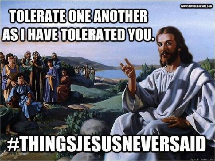 Tolerate as I have tolerated you. #thingsjesusneversaid